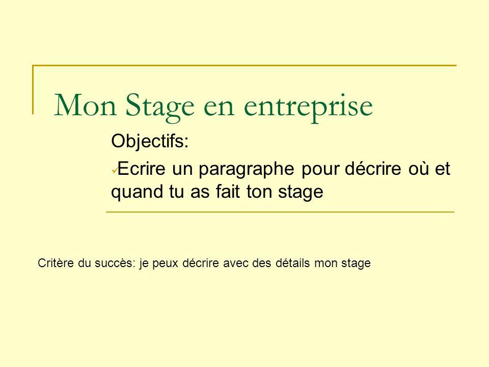 Mon Stage en entreprise Objectifs: Ecrire un paragraphe pour décrire où et quand tu as fait ton stage Critère du succès: je peux décrire avec des déta