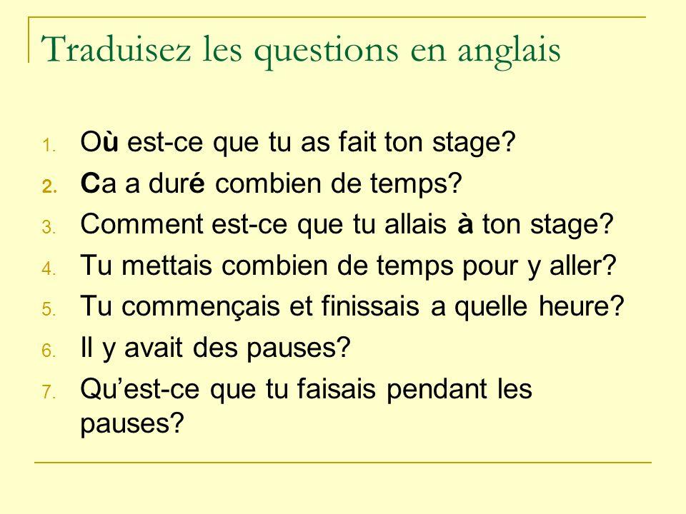 Traduisez les questions en anglais 1. O ù est-ce que tu as fait ton stage? 2. C a a dur é combien de temps? 3. Comment est-ce que tu allais à ton stag
