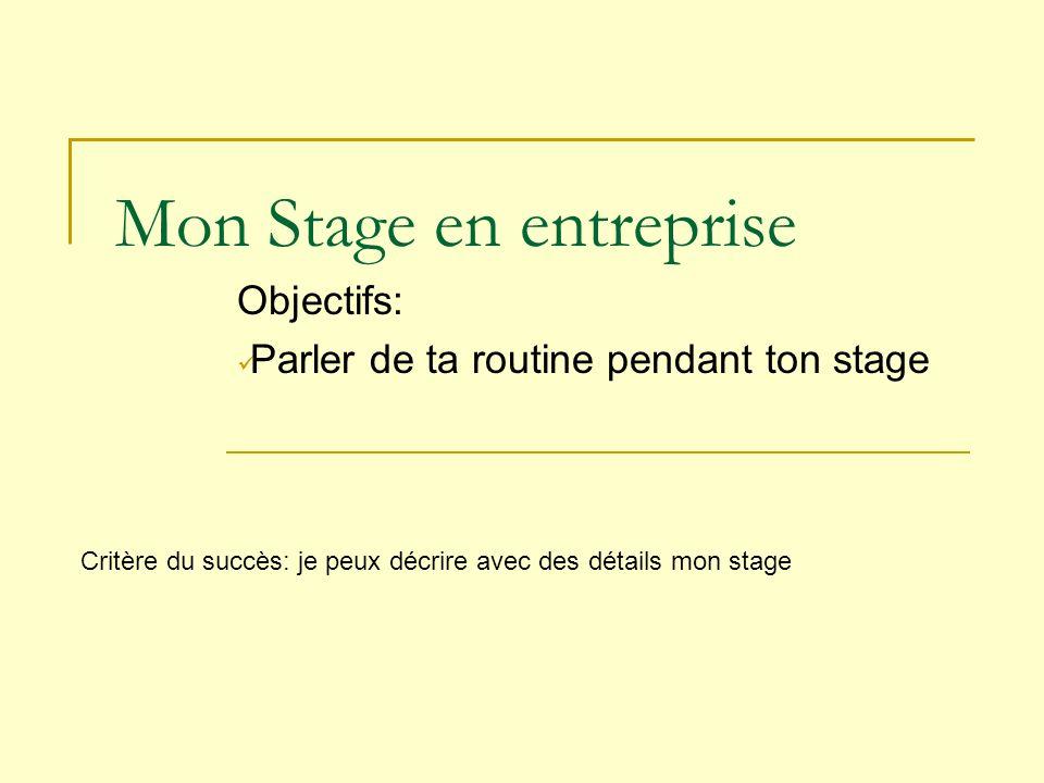 Mon Stage en entreprise Objectifs: Parler de ta routine pendant ton stage Critère du succès: je peux décrire avec des détails mon stage