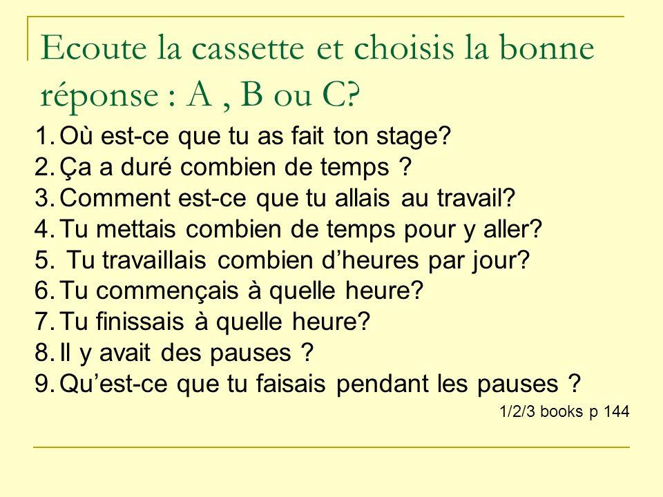 Ecoute la cassette et choisis la bonne réponse : A, B ou C? 1/2/3 books p 144 1.Où est-ce que tu as fait ton stage? 2.Ça a duré combien de temps ? 3.C