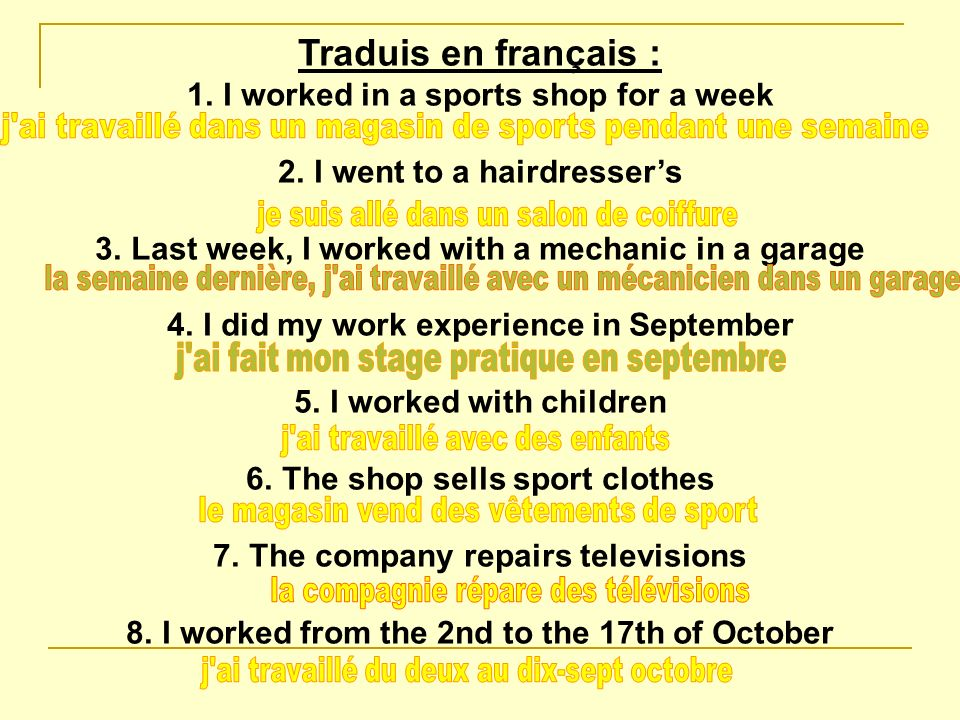 Traduis en français : 1.I worked in a sports shop for a week 2.I went to a hairdressers 3.Last week, I worked with a mechanic in a garage 4.I did my work experience in September 5.I worked with children 6.The shop sells sport clothes 7.The company repairs televisions 8.I worked from the 2nd to the 17th of October