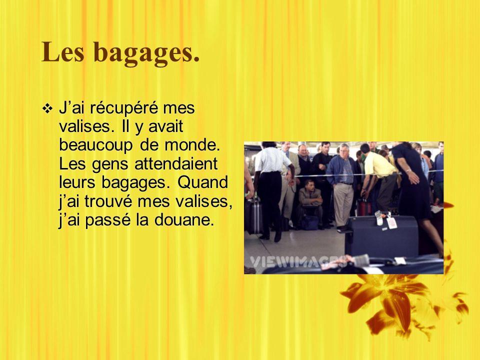 Les bagages. Jai récupéré mes valises. Il y avait beaucoup de monde.