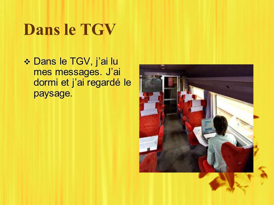 Dans le TGV Dans le TGV, jai lu mes messages. Jai dormi et jai regardé le paysage.