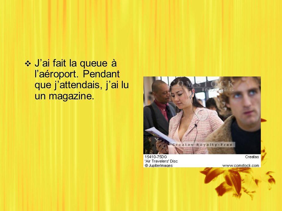 Jai fait la queue à laéroport. Pendant que jattendais, jai lu un magazine.