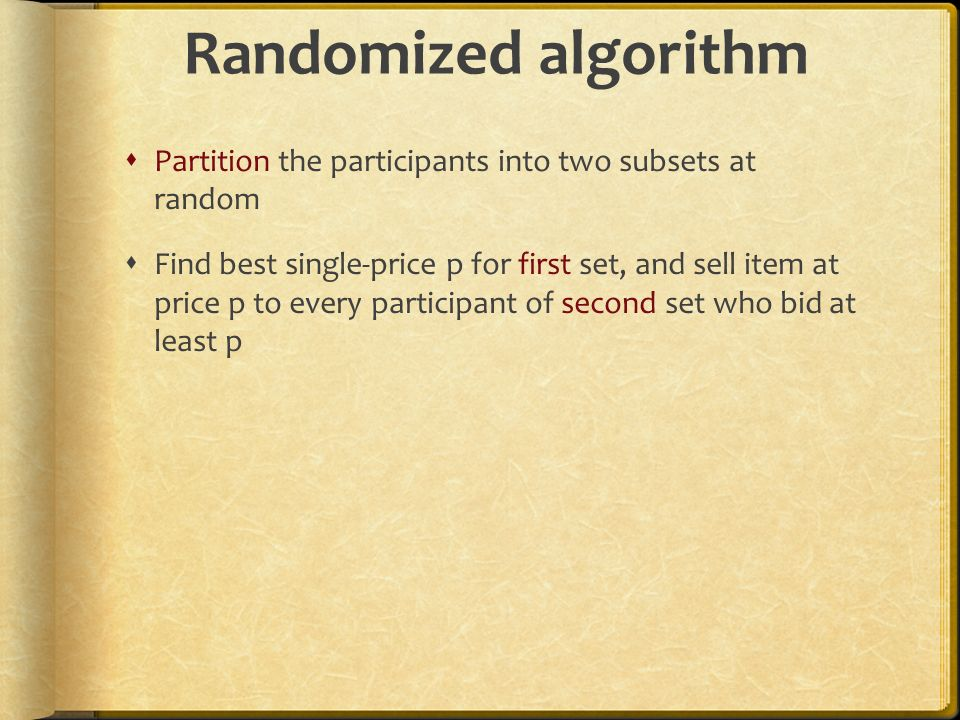 Randomized algorithm Partition the participants into two subsets at random Find best single-price p for first set, and sell item at price p to every p