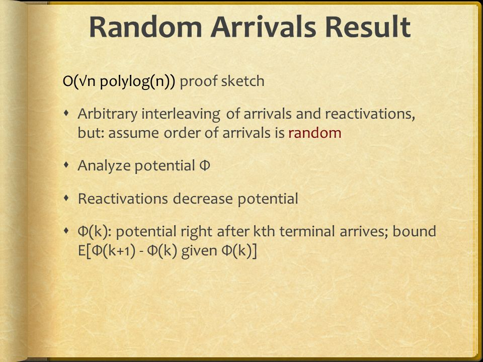 Random Arrivals Result O(n polylog(n)) proof sketch Arbitrary interleaving of arrivals and reactivations, but: assume order of arrivals is random Analyze potential Φ Reactivations decrease potential Φ(k): potential right after kth terminal arrives; bound E[Φ(k+1) - Φ(k) given Φ(k)]