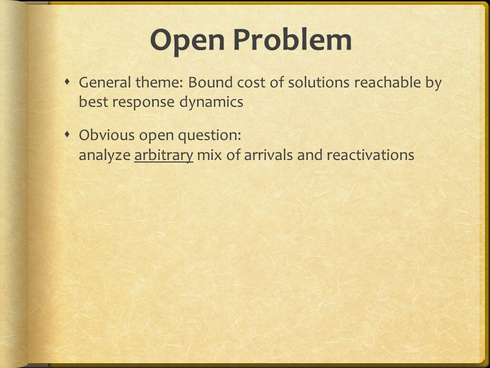 Open Problem General theme: Bound cost of solutions reachable by best response dynamics Obvious open question: analyze arbitrary mix of arrivals and reactivations