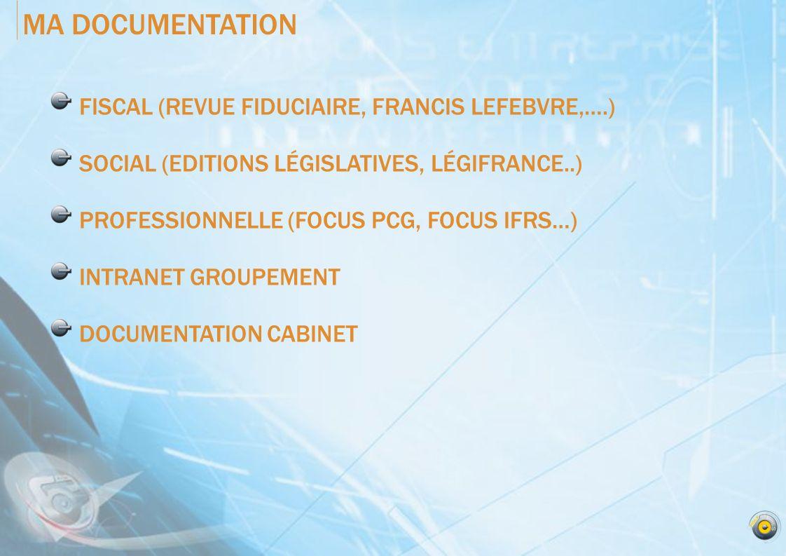 MA DOCUMENTATION FISCAL (REVUE FIDUCIAIRE, FRANCIS LEFEBVRE,….) SOCIAL (EDITIONS LÉGISLATIVES, LÉGIFRANCE..) PROFESSIONNELLE (FOCUS PCG, FOCUS IFRS…) INTRANET GROUPEMENT DOCUMENTATION CABINET
