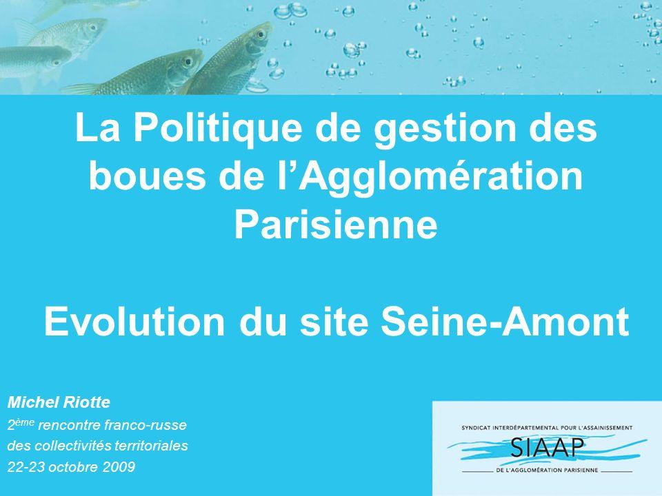 La Politique de gestion des boues de lAgglomération Parisienne Evolution du site Seine-Amont Michel Riotte 2 ème rencontre franco-russe des collectivi
