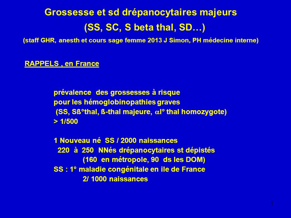 1 Grossesse et sd drépanocytaires majeurs (SS, SC, S beta thal, SD…) (staff GHR, anesth et cours sage femme 2013 J Simon, PH médecine interne) RAPPELS