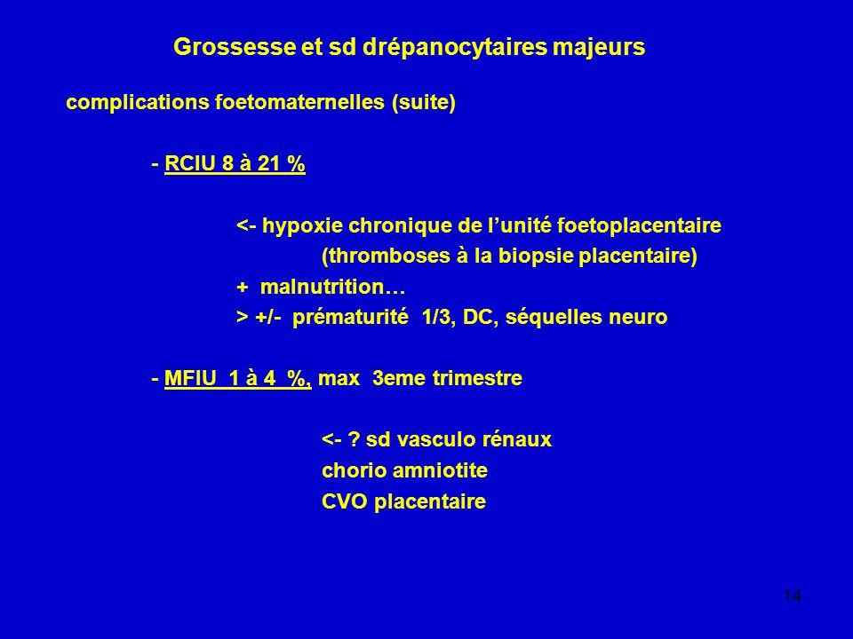 14 Grossesse et sd drépanocytaires majeurs complications foetomaternelles (suite) - RCIU 8 à 21 % <- hypoxie chronique de lunité foetoplacentaire (thr