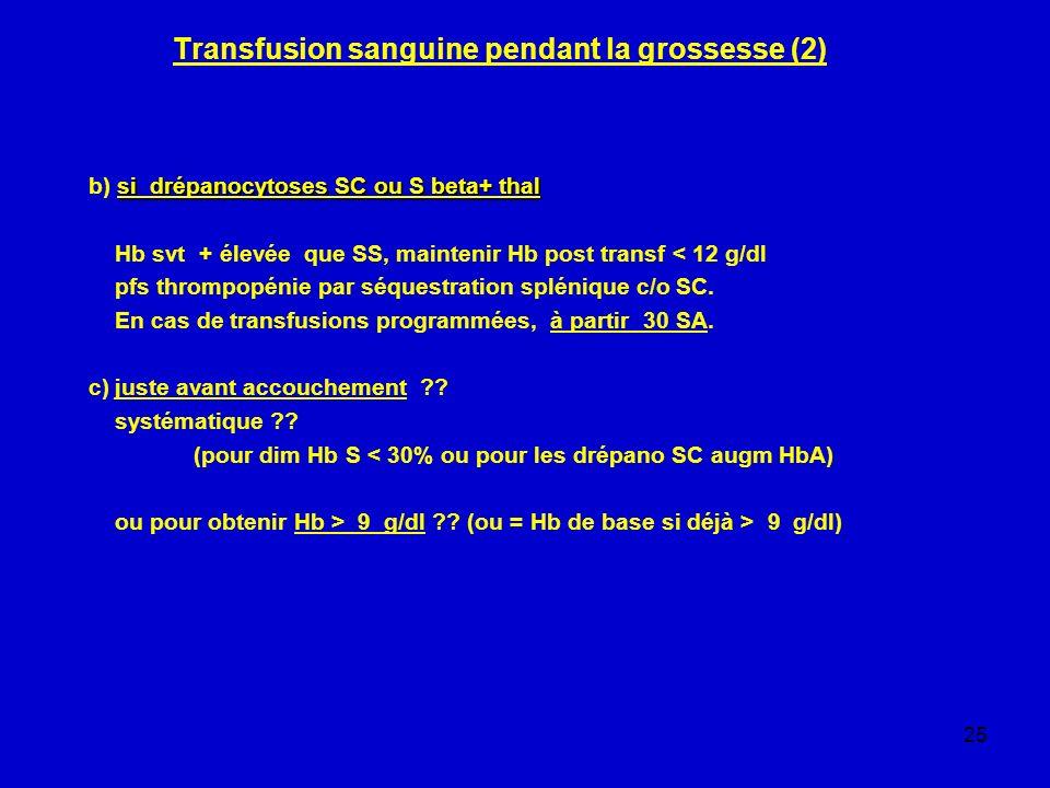 25 Transfusion sanguine pendant la grossesse (2) si drépanocytoses SC ou S beta+ thal b) si drépanocytoses SC ou S beta+ thal Hb svt + élevée que SS,