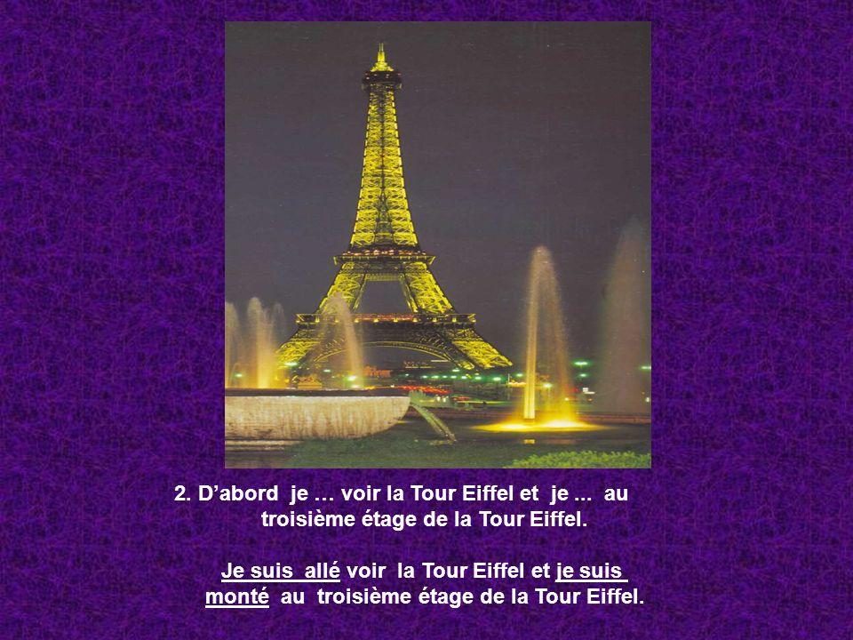 2. Dabord je … voir la Tour Eiffel et je... au troisième étage de la Tour Eiffel. Je suis allé voir la Tour Eiffel et je suis monté au troisième étage