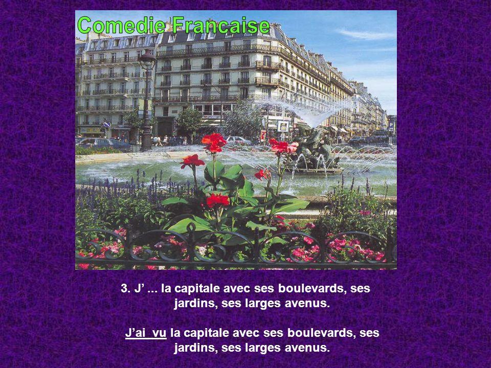 3. J... la capitale avec ses boulevards, ses jardins, ses larges avenus. Jai vu la capitale avec ses boulevards, ses jardins, ses larges avenus.