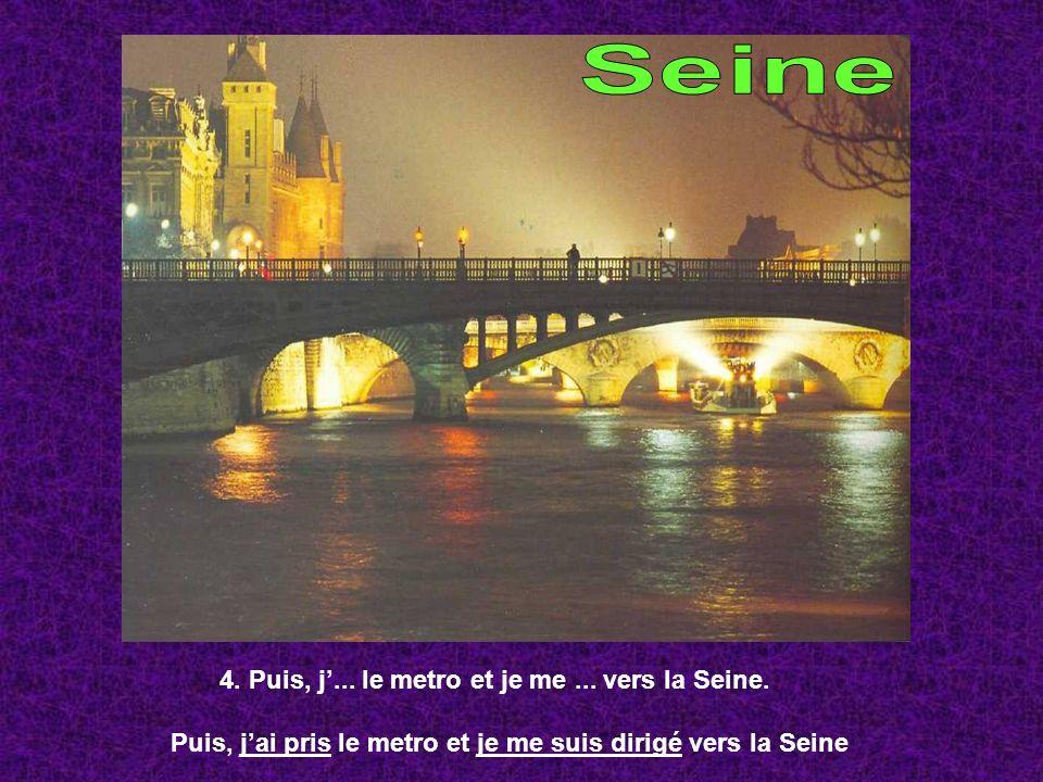 4. Puis, j... le metro et je me... vers la Seine. Puis, jai pris le metro et je me suis dirigé vers la Seine