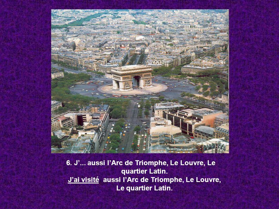 6. J... aussi lArc de Triomphe, Le Louvre, Le quartier Latin. Jai visité aussi lArc de Triomphe, Le Louvre, Le quartier Latin.