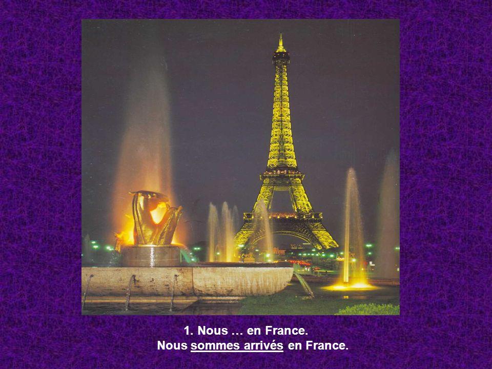 1. Nous … en France. Nous sommes arrivés en France.