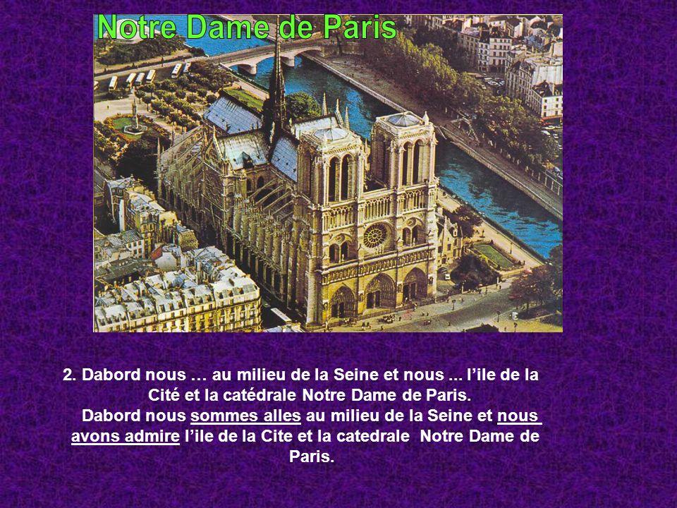 2. Dabord nous … au milieu de la Seine et nous... lile de la Cité et la catédrale Notre Dame de Paris. Dabord nous sommes alles au milieu de la Seine