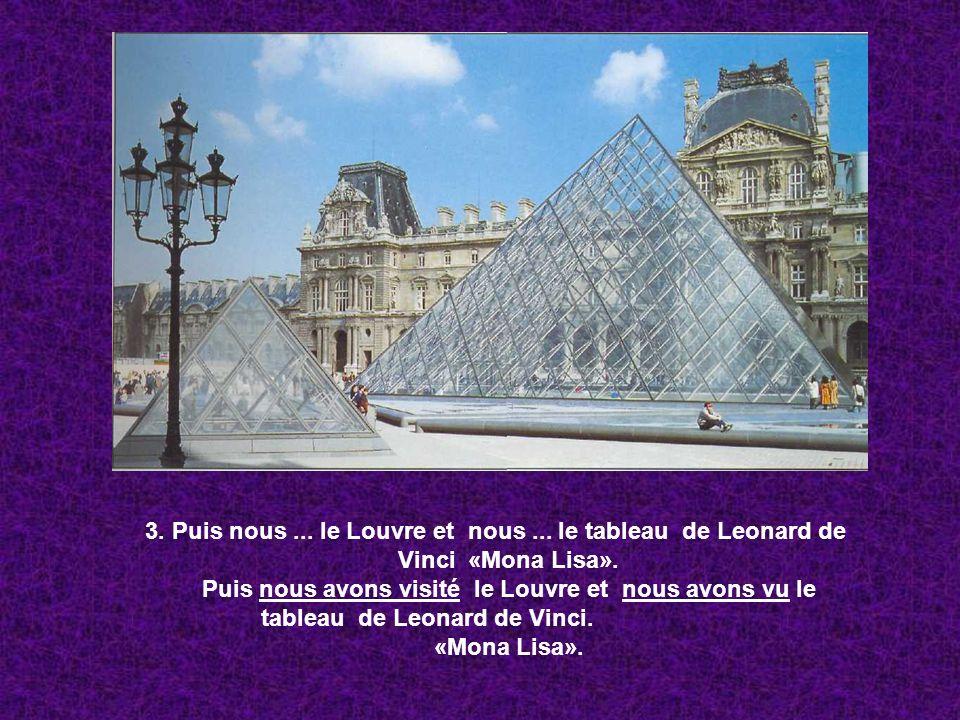 3. Puis nous... le Louvre et nous... le tableau de Leonard de Vinci «Mona Lisa». Puis nous avons visité le Louvre et nous avons vu le tableau de Leona