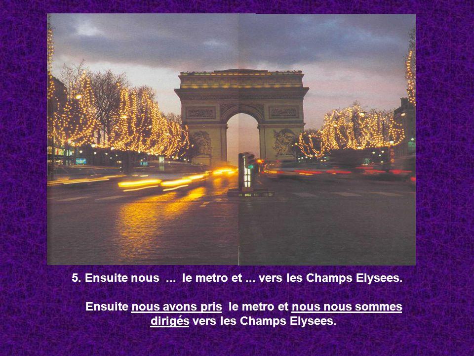5. Ensuite nous... le metro et... vers les Champs Elysees. Ensuite nous avons pris le metro et nous nous sommes dirigés vers les Champs Elysees.
