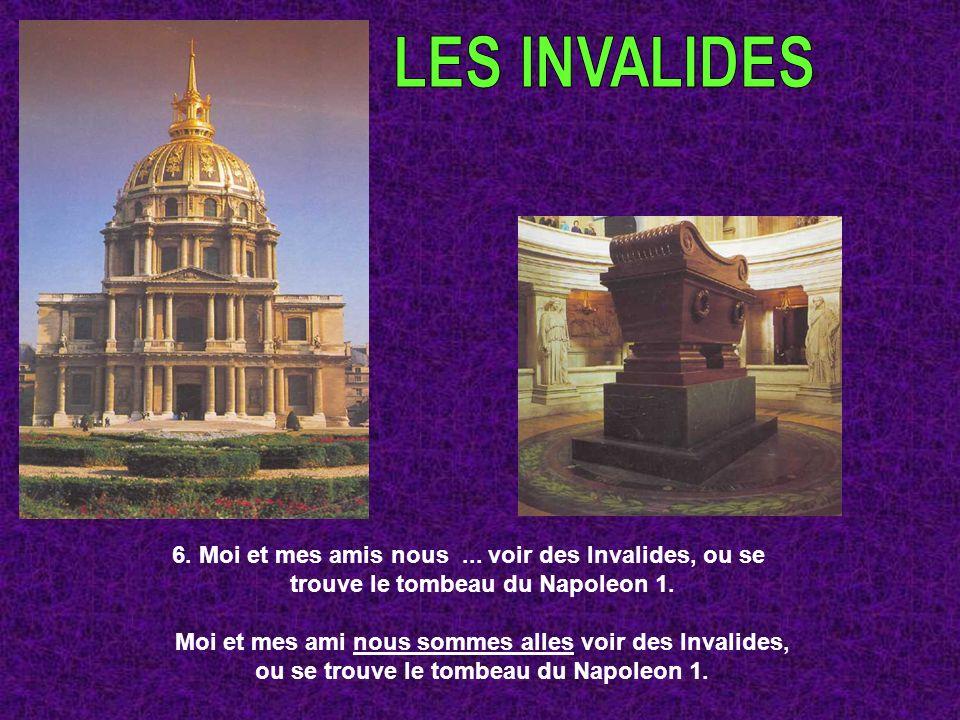 6. Moi et mes amis nous... voir des Invalides, ou se trouve le tombeau du Napoleon 1. Moi et mes ami nous sommes alles voir des Invalides, ou se trouv
