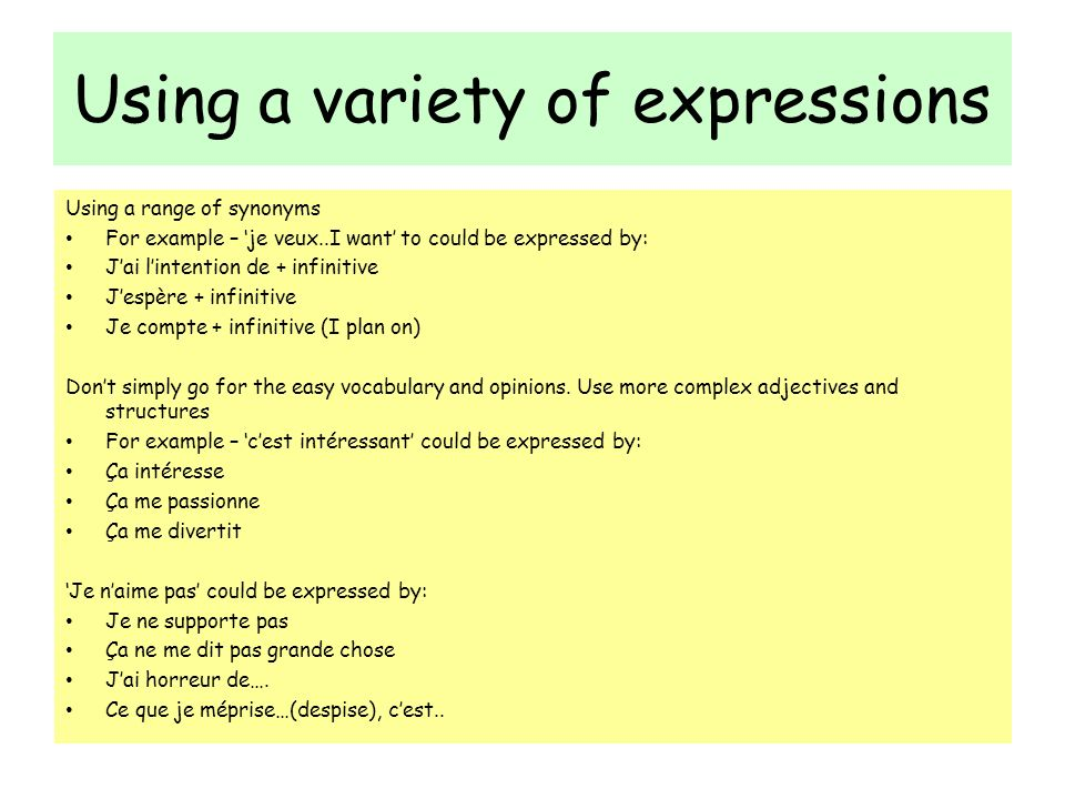 Using a variety of expressions Using a range of synonyms For example – je veux..I want to could be expressed by: Jai lintention de + infinitive Jespère + infinitive Je compte + infinitive (I plan on) Dont simply go for the easy vocabulary and opinions.