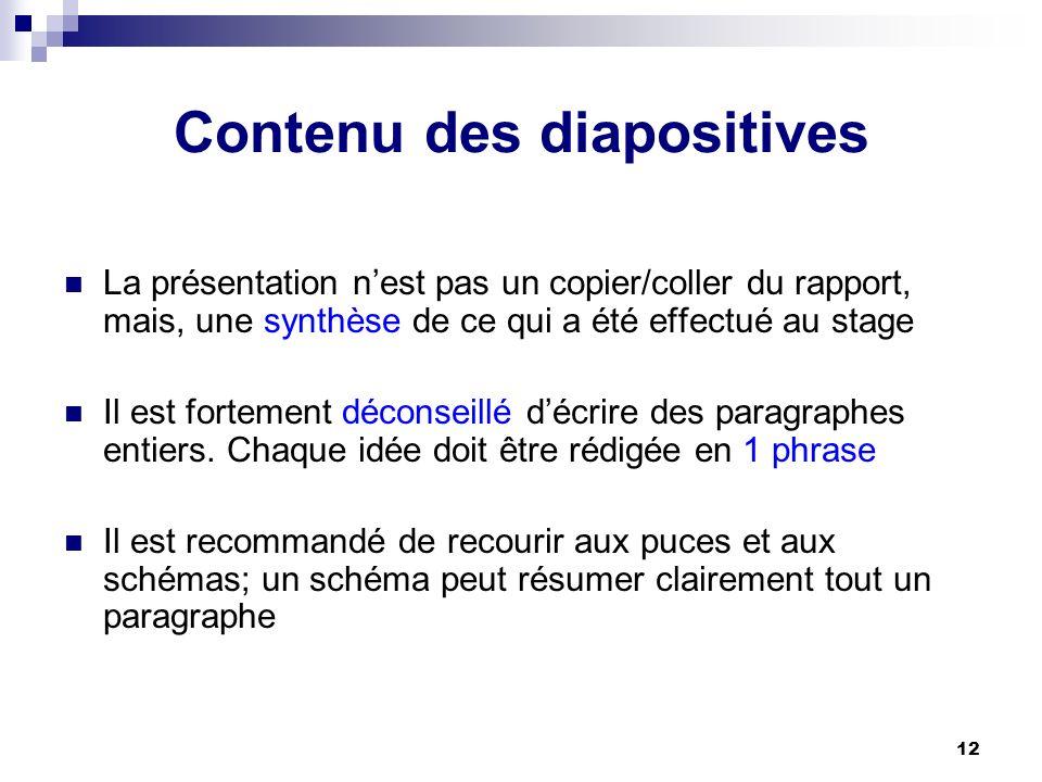 12 Contenu des diapositives La présentation nest pas un copier/coller du rapport, mais, une synthèse de ce qui a été effectué au stage Il est fortemen