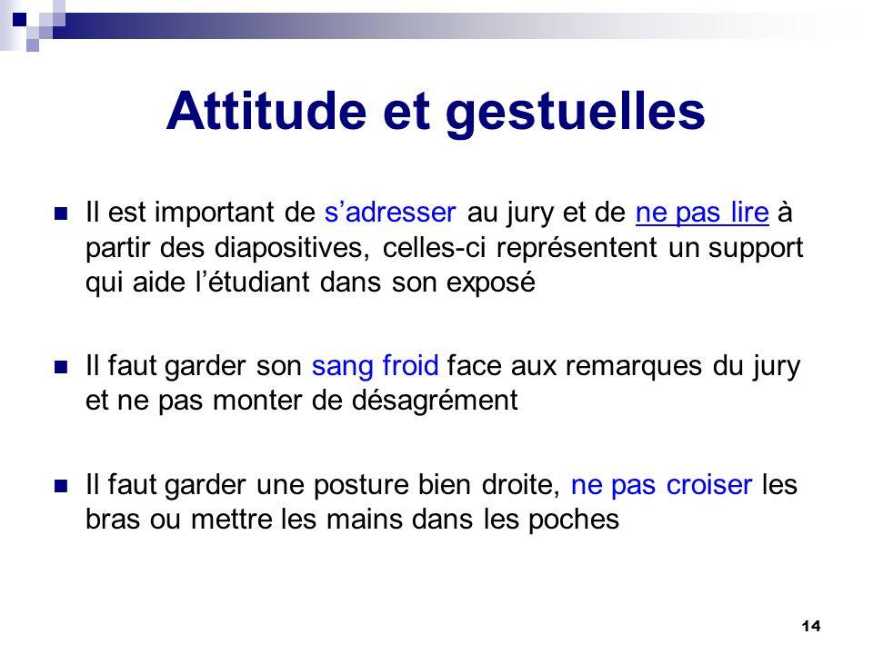 14 Attitude et gestuelles Il est important de sadresser au jury et de ne pas lire à partir des diapositives, celles-ci représentent un support qui aid