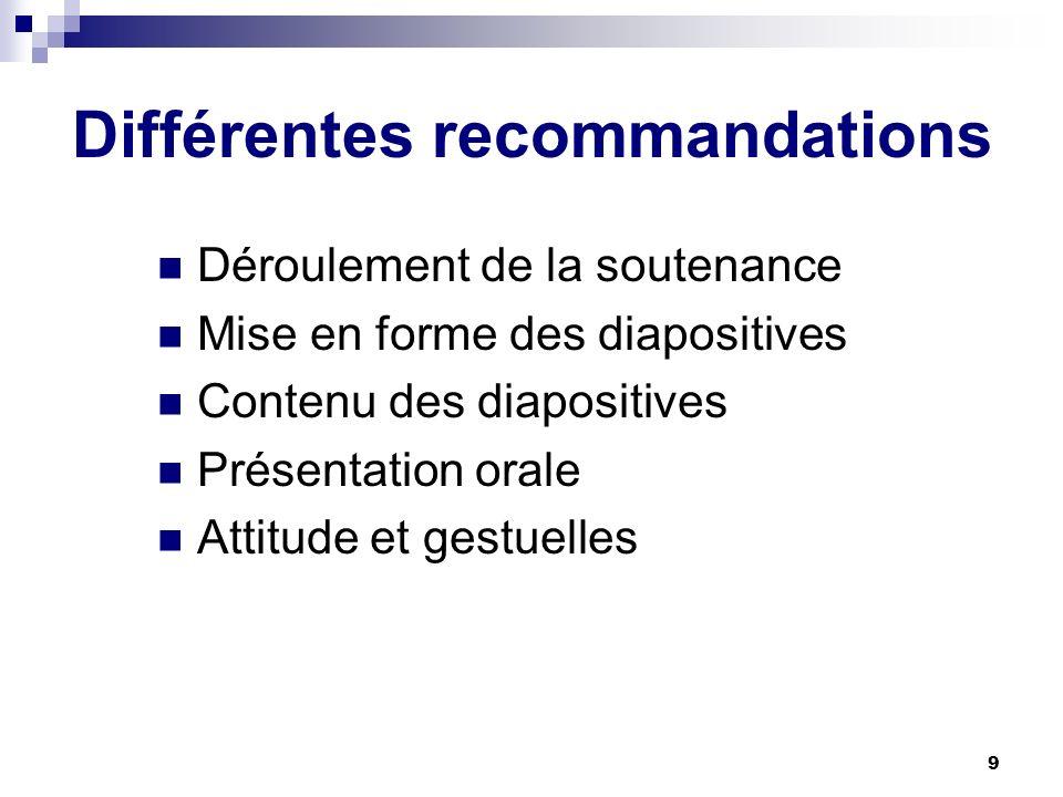 9 Différentes recommandations Déroulement de la soutenance Mise en forme des diapositives Contenu des diapositives Présentation orale Attitude et gest