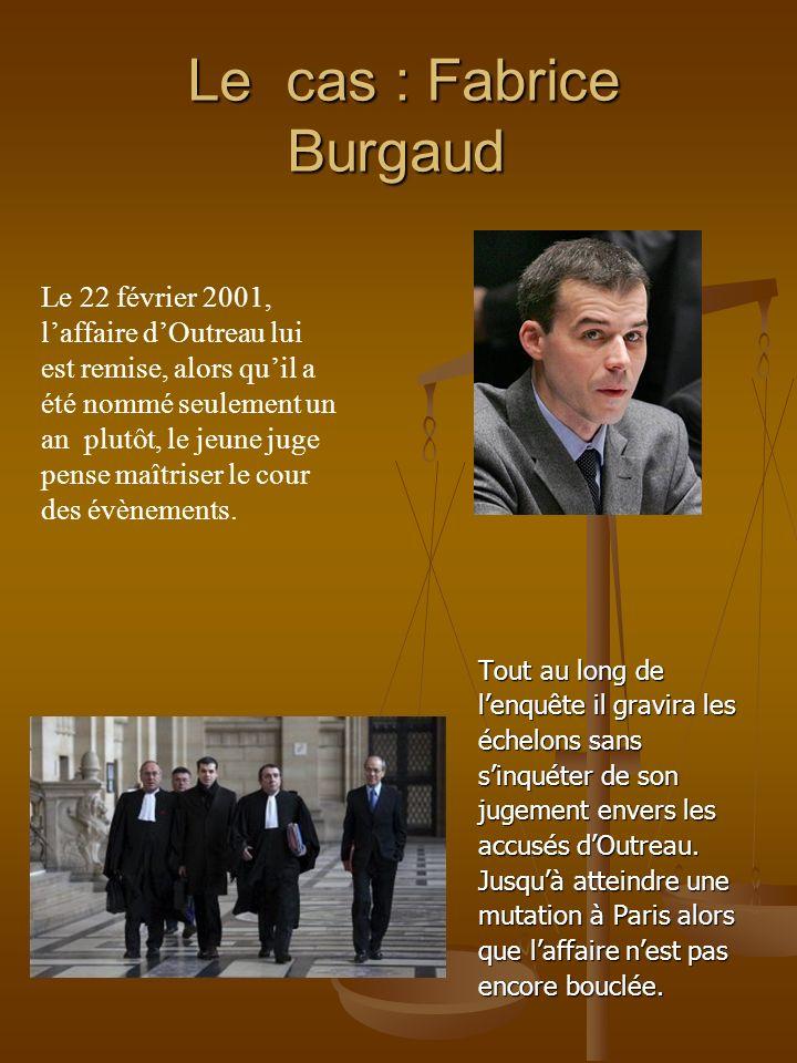 Le cas : Fabrice Burgaud Le cas : Fabrice Burgaud Tout au long de lenquête il gravira les échelons sans sinquéter de son jugement envers les accusés d