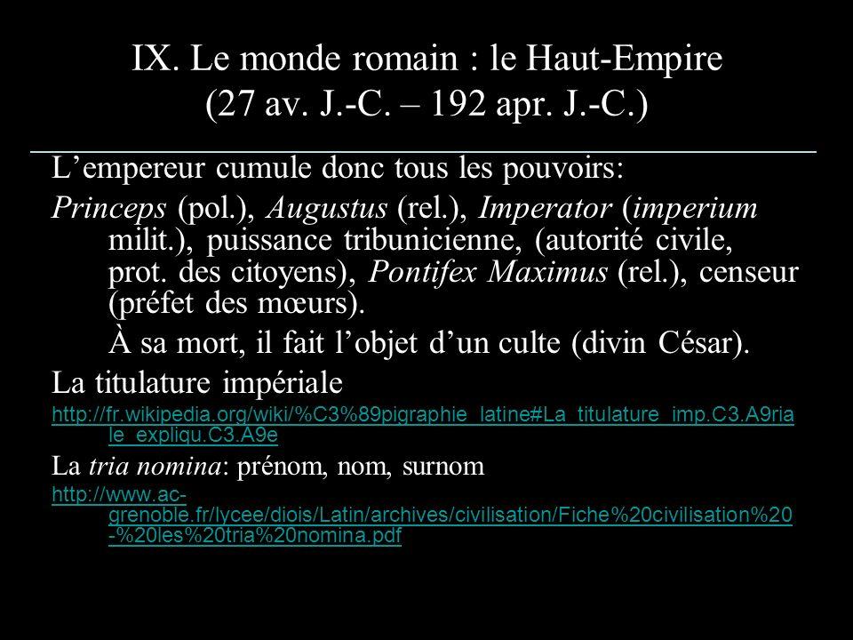 IX. Le monde romain : le Haut-Empire (27 av. J.-C. – 192 apr. J.-C.) Lempereur cumule donc tous les pouvoirs: Princeps (pol.), Augustus (rel.), Impera