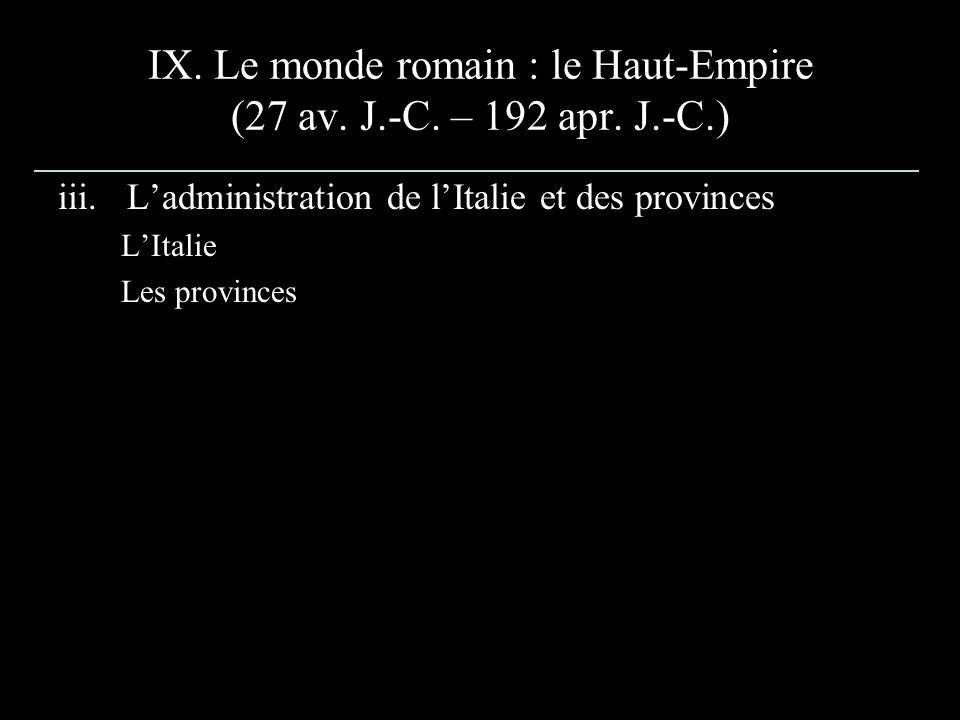 IX. Le monde romain : le Haut-Empire (27 av. J.-C. – 192 apr. J.-C.) iii.Ladministration de lItalie et des provinces LItalie Les provinces