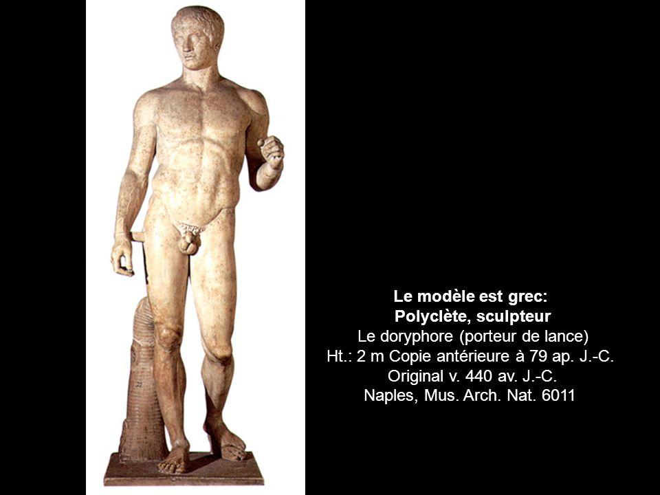 Le modèle est grec: Polyclète, sculpteur Le doryphore (porteur de lance) Ht.: 2 m Copie antérieure à 79 ap. J.-C. Original v. 440 av. J.-C. Naples, Mu