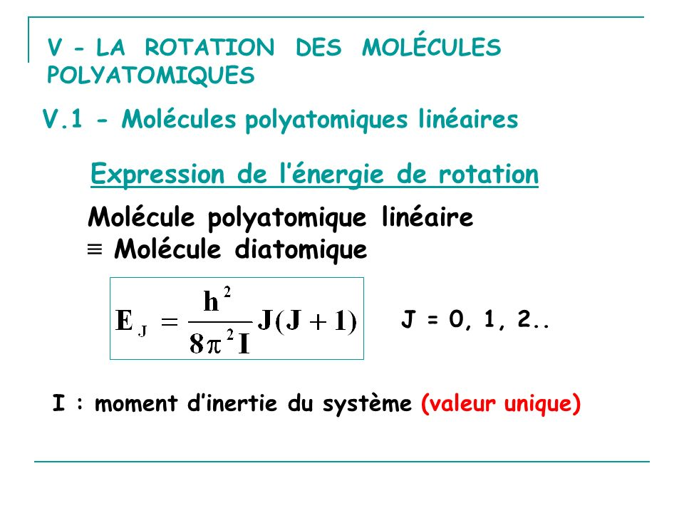 V - LA ROTATION DES MOLÉCULES POLYATOMIQUES V.1 - Molécules polyatomiques linéaires Expression de lénergie de rotation Molécule polyatomique linéaire Molécule diatomique J = 0, 1, 2..