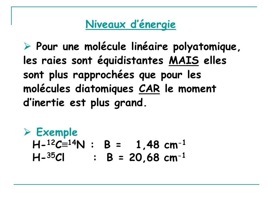 Niveaux dénergie Pour une molécule linéaire polyatomique, les raies sont équidistantes MAIS elles sont plus rapprochées que pour les molécules diatomiques CAR le moment dinertie est plus grand.