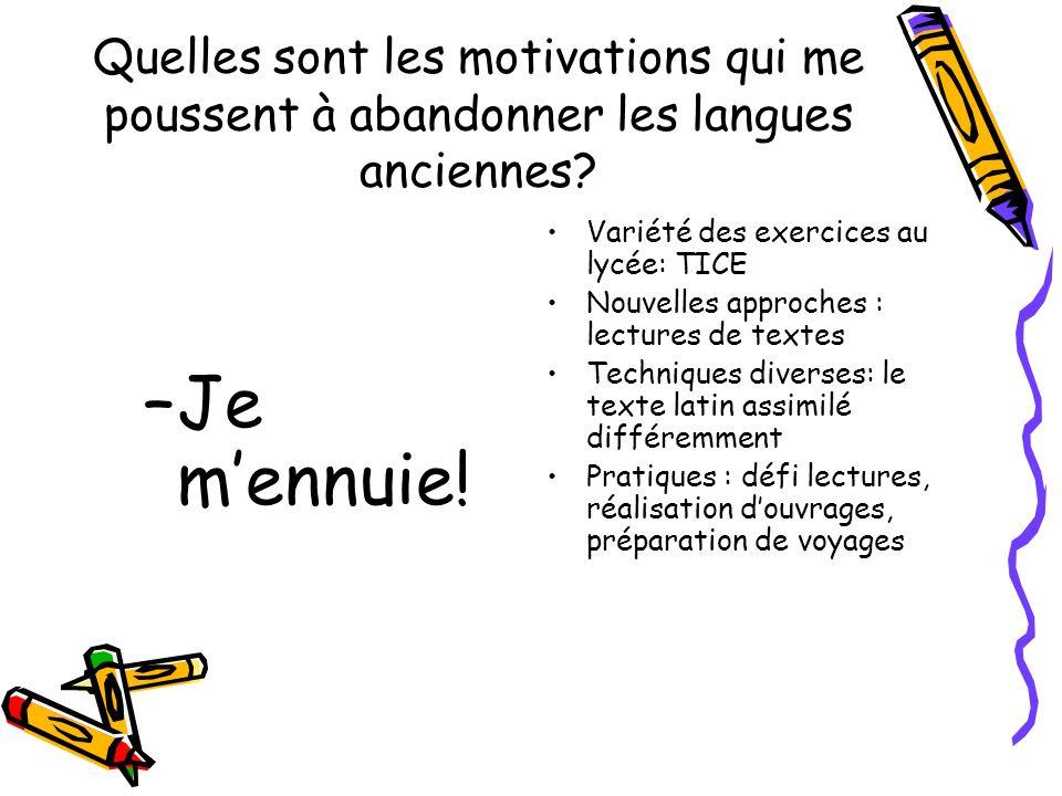 Quelles sont les motivations qui me poussent à abandonner les langues anciennes? –Je mennuie! Variété des exercices au lycée: TICE Nouvelles approches