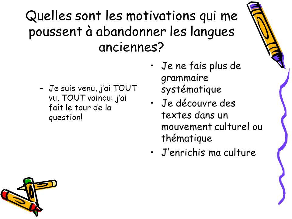 Quelles sont les motivations qui me poussent à abandonner les langues anciennes? –Je suis venu, jai TOUT vu, TOUT vaincu: jai fait le tour de la quest