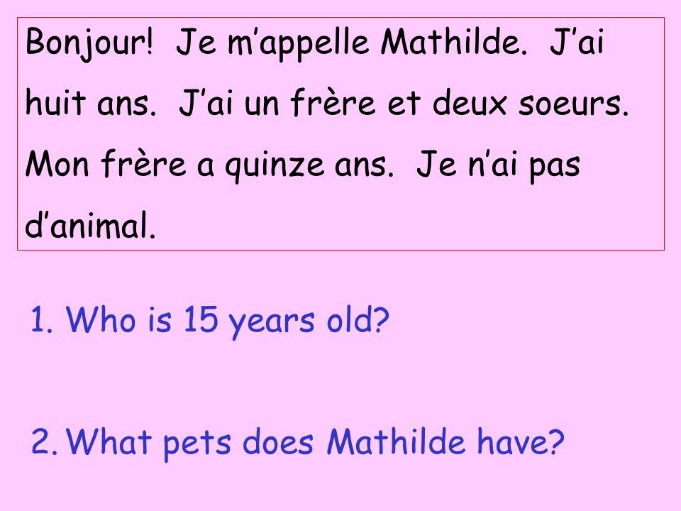 Bonjour! Je mappelle Mathilde. Jai huit ans. Jai un frère et deux soeurs. Mon frère a quinze ans. Je nai pas danimal. 1.Who is 15 years old? 2.What pe