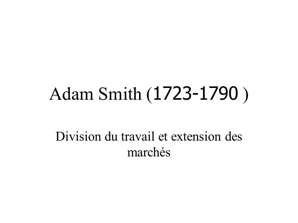 Adam Smith ( 1723-1790 ) Division du travail et extension des marchés