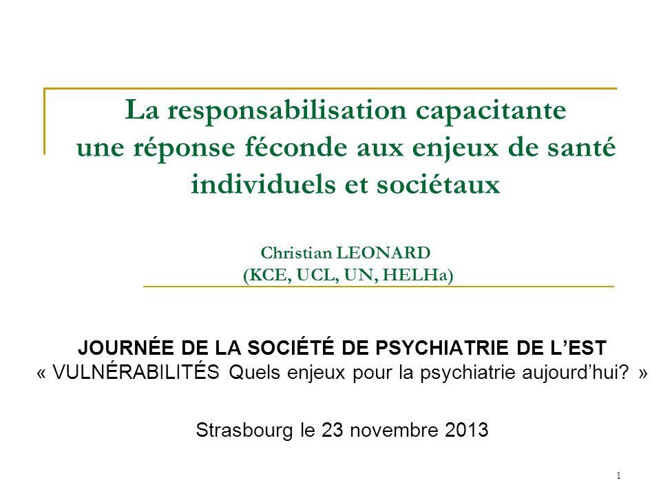 1 La responsabilisation capacitante une réponse féconde aux enjeux de santé individuels et sociétaux Christian LEONARD (KCE, UCL, UN, HELHa) JOURNÉE DE LA SOCIÉTÉ DE PSYCHIATRIE DE LEST « VULNÉRABILITÉS Quels enjeux pour la psychiatrie aujourdhui.