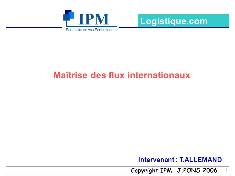 Copyright IPM J.PONS 2006 1 Maîtrise des flux internationaux Intervenant : T.ALLEMAND Logistique.com