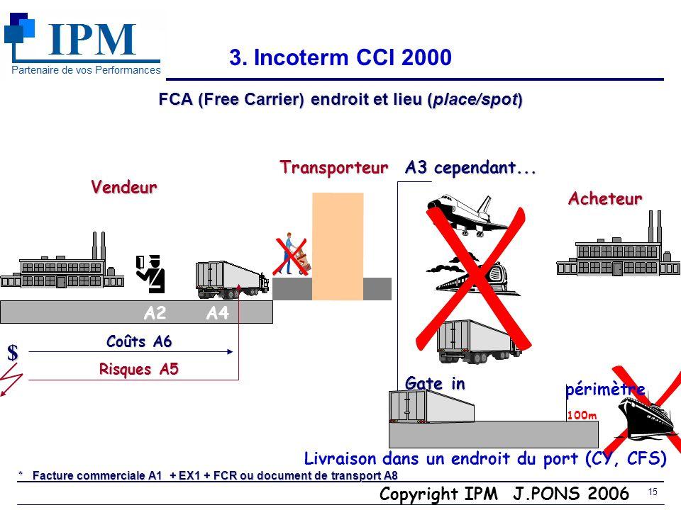 Copyright IPM J.PONS 2006 14 3. Incoterms CCI 2000 EXW (Ex Works) et FCA Locaux du vendeur (at sellers premises) Vendeur $ à remplacer par FCA (A4a lo