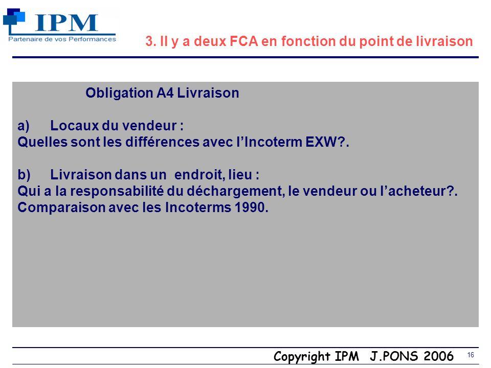Copyright IPM J.PONS 2006 15 3. Incoterm CCI 2000 FCA (Free Carrier) endroit et lieu (place/spot) Vendeur $ Acheteur Coûts A6 Risques A5 Transporteur