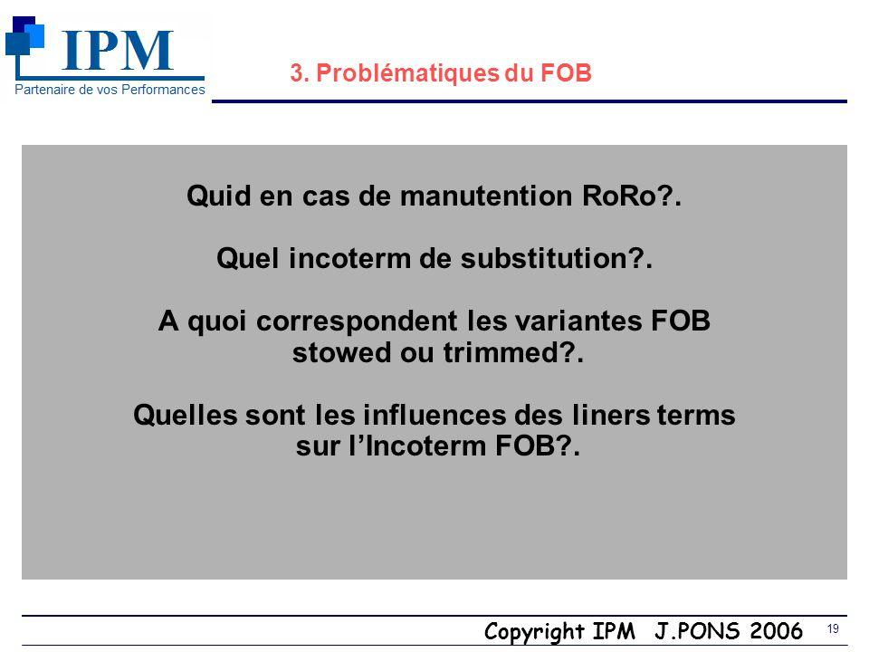 Copyright IPM J.PONS 2006 18 3. Incoterm CCI 2000 FOB (Free On Board) Port de départ Vendeur $ Acheteur Coûts A6 Gate in Pré-acheminement A2 Transport