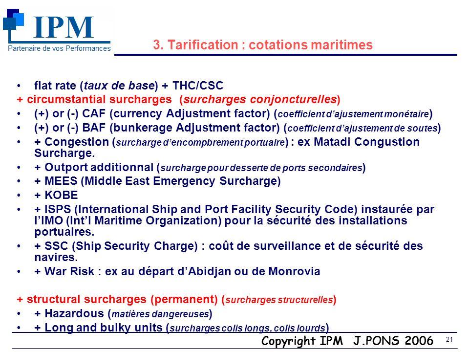 Copyright IPM J.PONS 2006 20 3. Incoterm CCI 2000 CFR ou CIF (Port darrivée) (Cost and Freight ou Cost Insurance Freight) Vendeur Transporteurmaritime