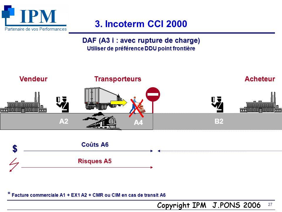 Copyright IPM J.PONS 2006 26 Incoterm CCI 2000 3. DAF (A3 ii : pas de rupture de charge) Utiliser de préférence CPT point de destination VendeurTransp