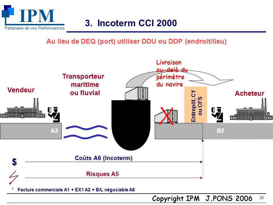Copyright IPM J.PONS 2006 29 3. Incoterm CCI 2000 DEQ (Delivered Ex Quay) Port darrivée Vendeur Transporteur maritime maritime ou fluvial ou fluvial $