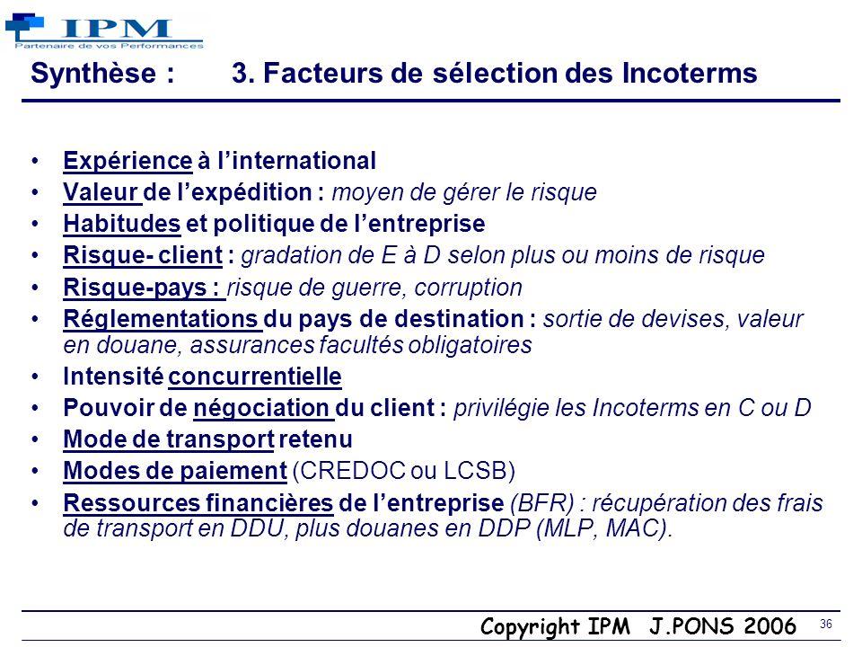 Copyright IPM J.PONS 2006 35 3. Incoterm CCI 2000 DDP (Delivered Duty Paid) endroit/lieu Vendeur Transporteurs $ Acheteur Coûts A6 Risques A5 Aéroport