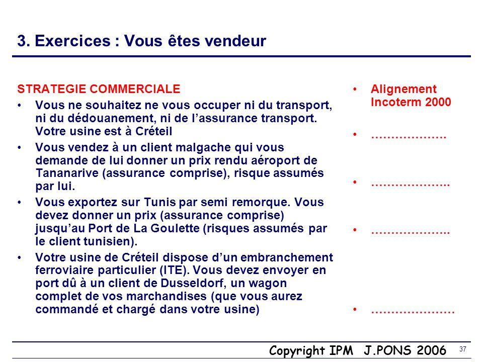 Copyright IPM J.PONS 2006 36 Synthèse : 3. Facteurs de sélection des Incoterms Expérience à linternational Valeur de lexpédition : moyen de gérer le r