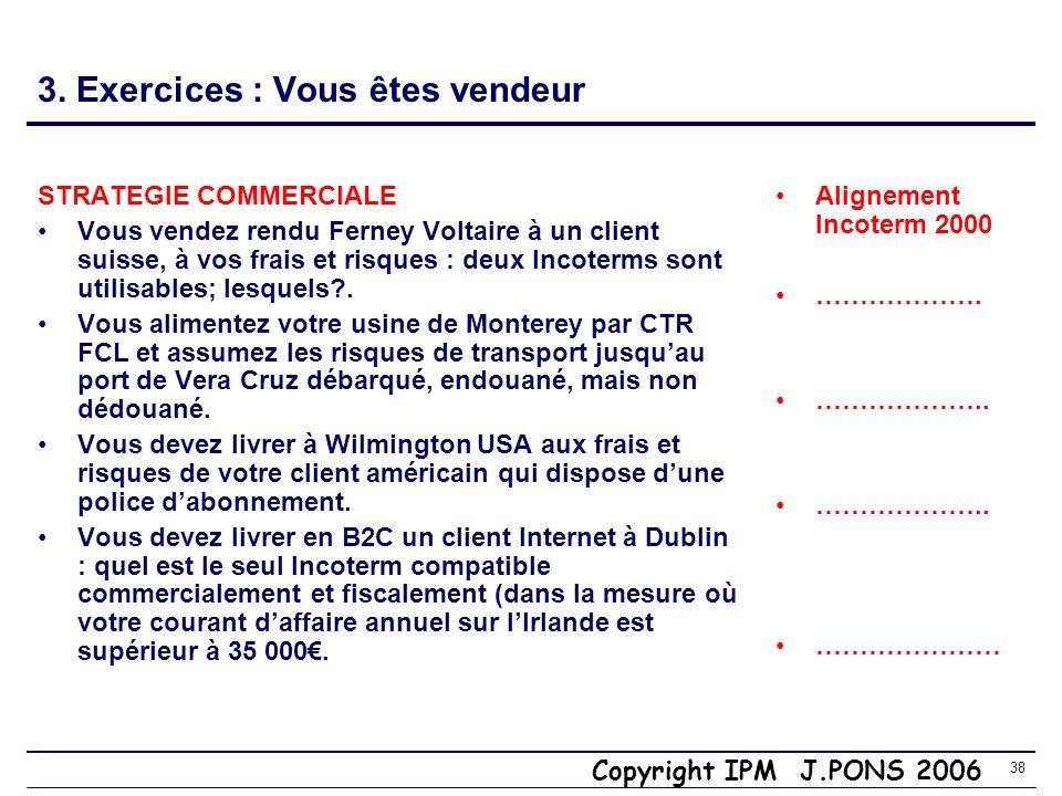 Copyright IPM J.PONS 2006 37 3. Exercices : Vous êtes vendeur STRATEGIE COMMERCIALE Vous ne souhaitez ne vous occuper ni du transport, ni du dédouanem
